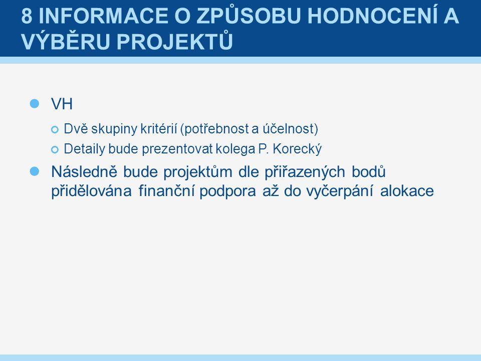 8 INFORMACE O ZPŮSOBU HODNOCENÍ A VÝBĚRU PROJEKTŮ VH Dvě skupiny kritérií (potřebnost a účelnost) Detaily bude prezentovat kolega P.