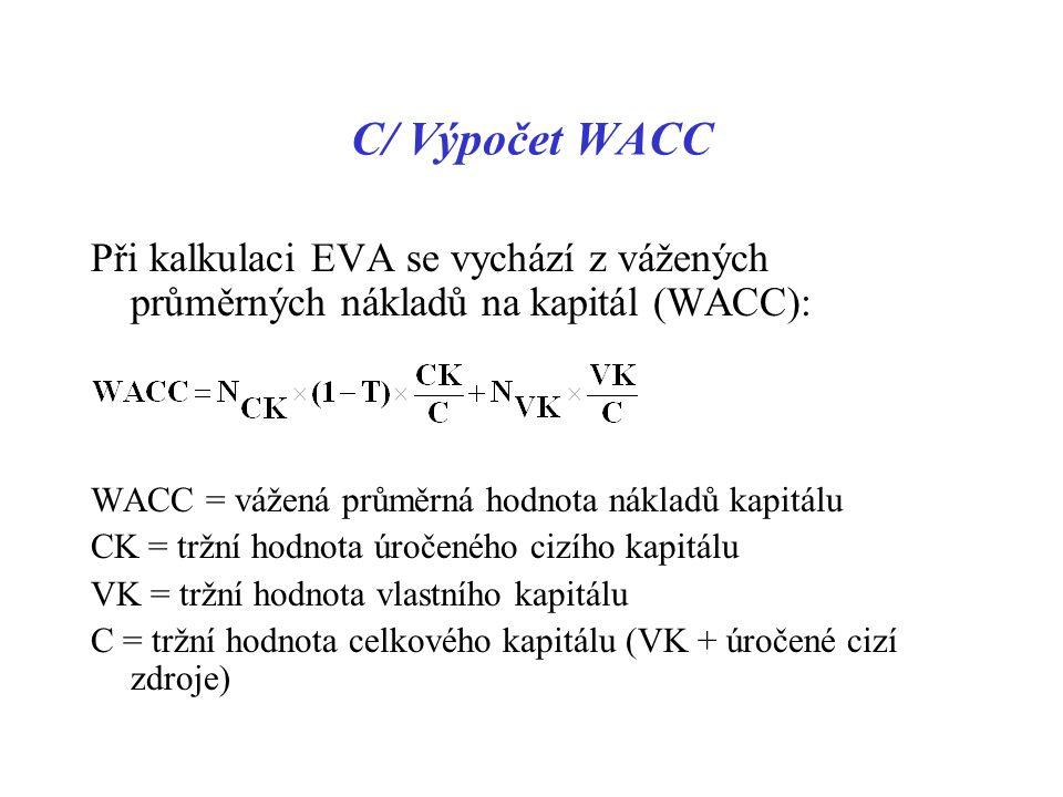 C/ Výpočet WACC Při kalkulaci EVA se vychází z vážených průměrných nákladů na kapitál (WACC): WACC = vážená průměrná hodnota nákladů kapitálu CK = tržní hodnota úročeného cizího kapitálu VK = tržní hodnota vlastního kapitálu C = tržní hodnota celkového kapitálu (VK + úročené cizí zdroje)