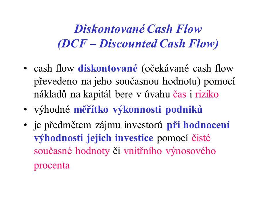 Diskontované Cash Flow (DCF – Discounted Cash Flow) cash flow diskontované (očekávané cash flow převedeno na jeho současnou hodnotu) pomocí nákladů na kapitál bere v úvahu čas i riziko výhodné měřítko výkonnosti podniků je předmětem zájmu investorů při hodnocení výhodnosti jejich investice pomocí čisté současné hodnoty či vnitřního výnosového procenta