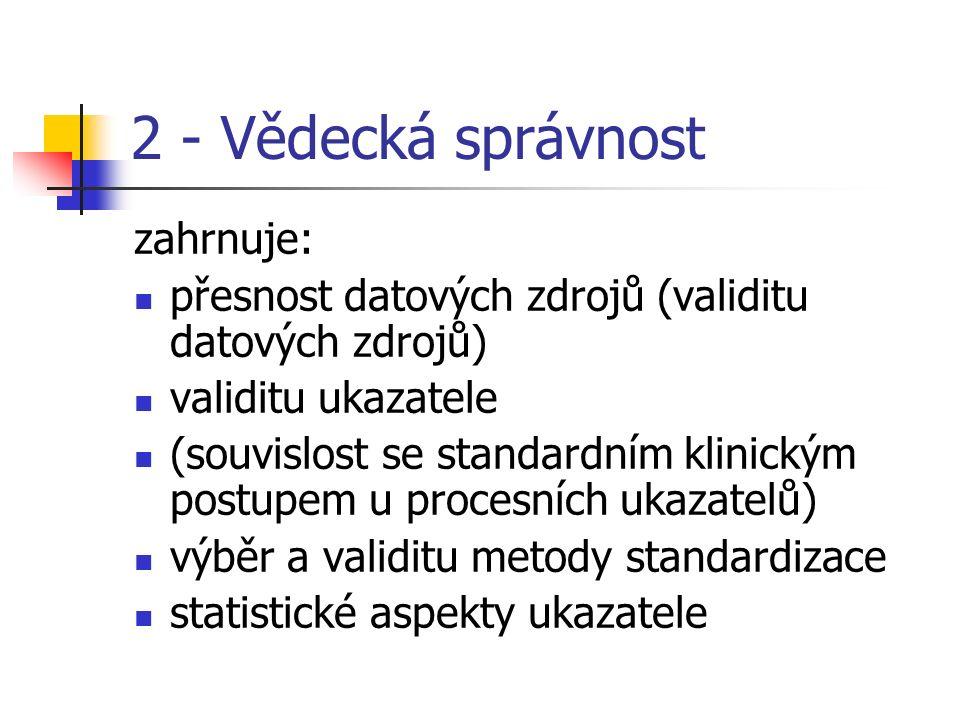 2 - Vědecká správnost zahrnuje: přesnost datových zdrojů (validitu datových zdrojů) validitu ukazatele (souvislost se standardním klinickým postupem u procesních ukazatelů) výběr a validitu metody standardizace statistické aspekty ukazatele