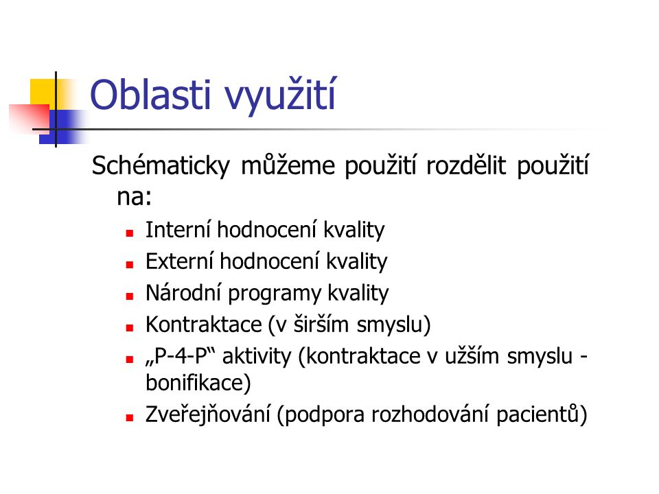 """Oblasti využití Schématicky můžeme použití rozdělit použití na: Interní hodnocení kvality Externí hodnocení kvality Národní programy kvality Kontraktace (v širším smyslu) """"P-4-P aktivity (kontraktace v užším smyslu - bonifikace) Zveřejňování (podpora rozhodování pacientů)"""