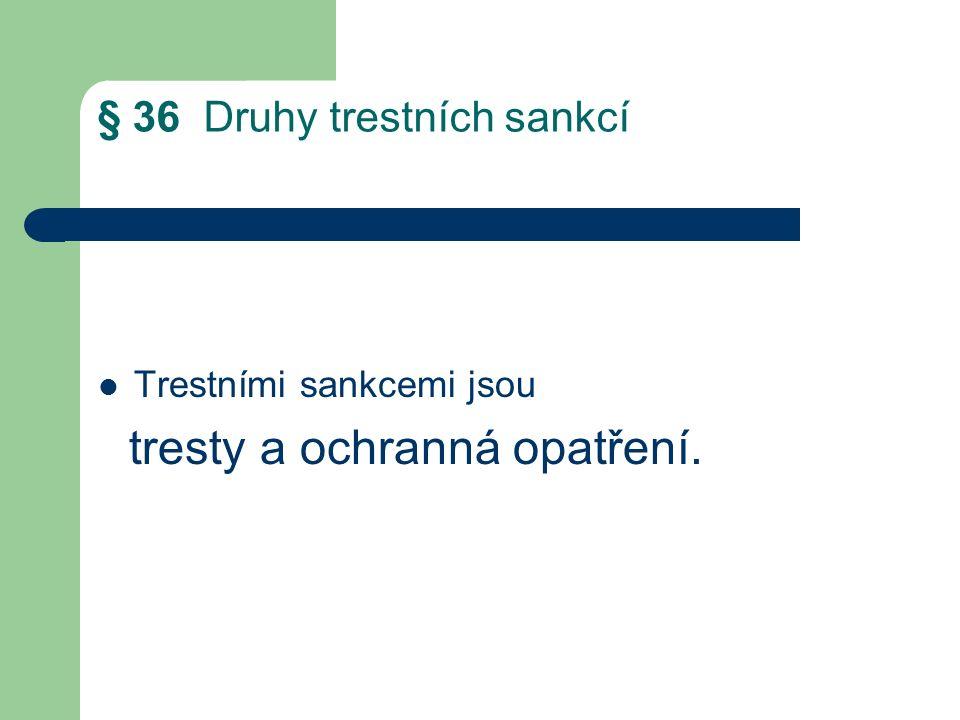 § 36 Druhy trestních sankcí Trestními sankcemi jsou tresty a ochranná opatření.