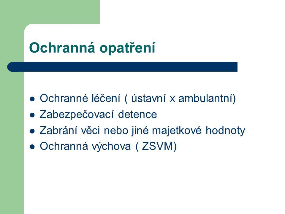 Ochranná opatření Ochranné léčení ( ústavní x ambulantní) Zabezpečovací detence Zabrání věci nebo jiné majetkové hodnoty Ochranná výchova ( ZSVM)