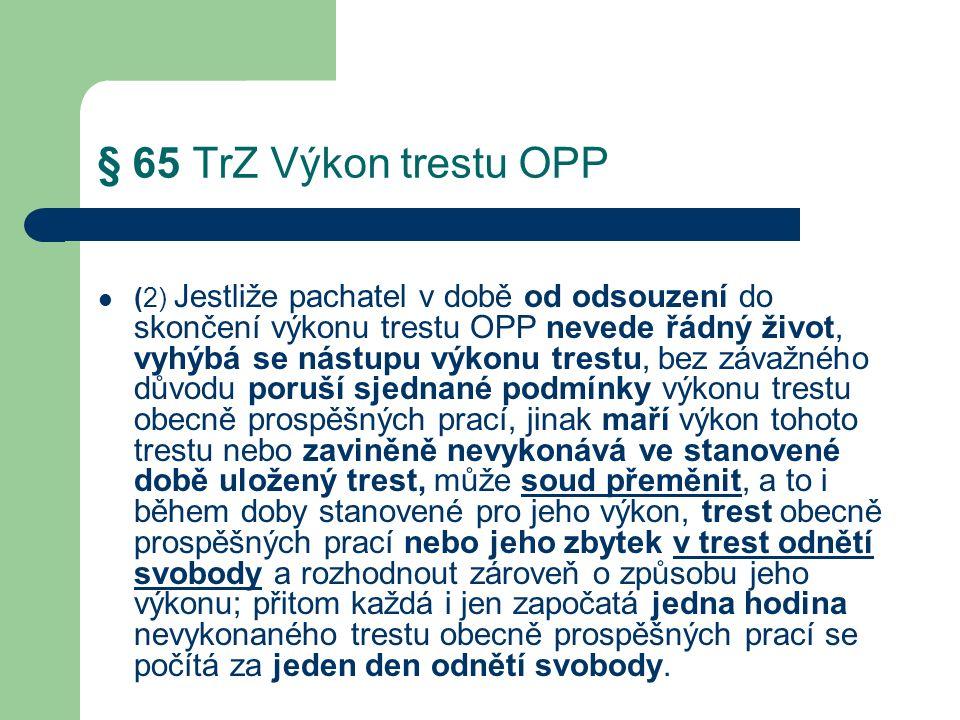 § 65 TrZ Výkon trestu OPP (2) Jestliže pachatel v době od odsouzení do skončení výkonu trestu OPP nevede řádný život, vyhýbá se nástupu výkonu trestu, bez závažného důvodu poruší sjednané podmínky výkonu trestu obecně prospěšných prací, jinak maří výkon tohoto trestu nebo zaviněně nevykonává ve stanovené době uložený trest, může soud přeměnit, a to i během doby stanovené pro jeho výkon, trest obecně prospěšných prací nebo jeho zbytek v trest odnětí svobody a rozhodnout zároveň o způsobu jeho výkonu; přitom každá i jen započatá jedna hodina nevykonaného trestu obecně prospěšných prací se počítá za jeden den odnětí svobody.