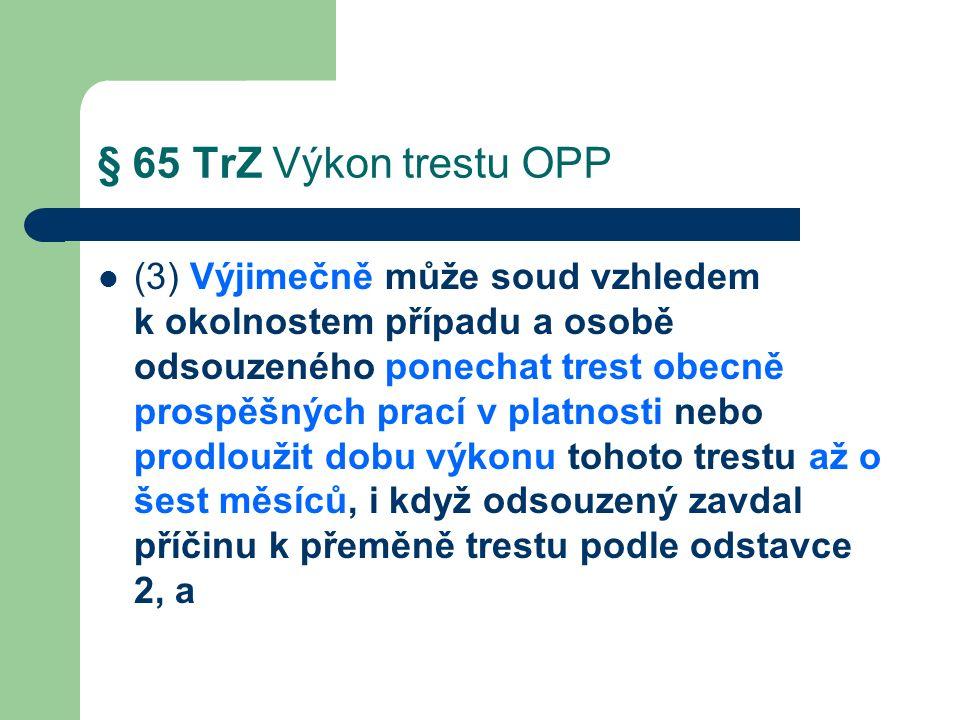 § 65 TrZ Výkon trestu OPP (3) Výjimečně může soud vzhledem k okolnostem případu a osobě odsouzeného ponechat trest obecně prospěšných prací v platnosti nebo prodloužit dobu výkonu tohoto trestu až o šest měsíců, i když odsouzený zavdal příčinu k přeměně trestu podle odstavce 2, a