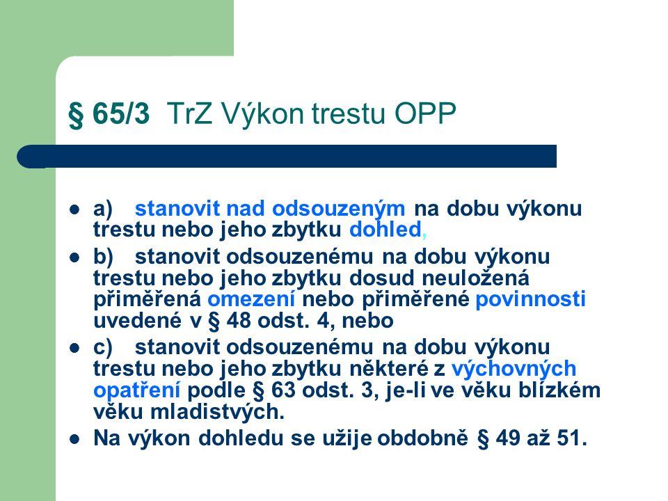 § 65/3 TrZ Výkon trestu OPP a)stanovit nad odsouzeným na dobu výkonu trestu nebo jeho zbytku dohled, b)stanovit odsouzenému na dobu výkonu trestu nebo jeho zbytku dosud neuložená přiměřená omezení nebo přiměřené povinnosti uvedené v § 48 odst.