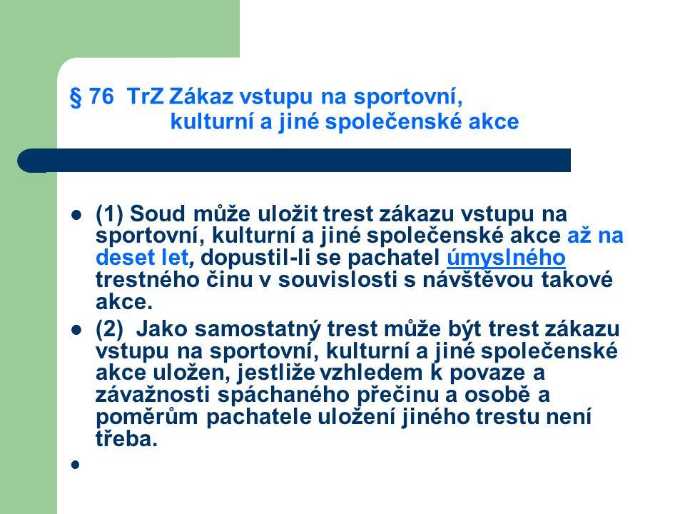 § 76 TrZ Zákaz vstupu na sportovní, kulturní a jiné společenské akce (1) Soud může uložit trest zákazu vstupu na sportovní, kulturní a jiné společenské akce až na deset let, dopustil-li se pachatel úmyslného trestného činu v souvislosti s návštěvou takové akce.