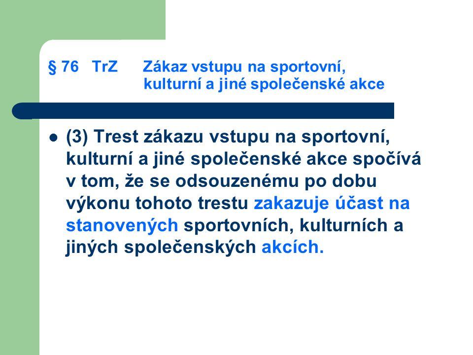 § 76 TrZ Zákaz vstupu na sportovní, kulturní a jiné společenské akce (3) Trest zákazu vstupu na sportovní, kulturní a jiné společenské akce spočívá v tom, že se odsouzenému po dobu výkonu tohoto trestu zakazuje účast na stanovených sportovních, kulturních a jiných společenských akcích.