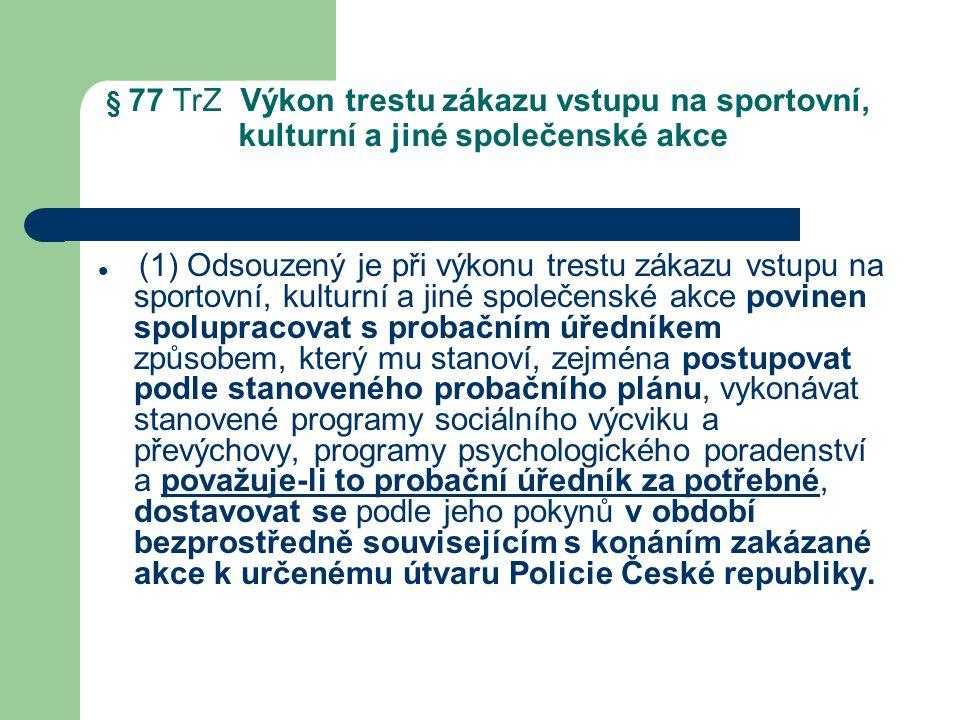 § 77 TrZ Výkon trestu zákazu vstupu na sportovní, kulturní a jiné společenské akce (1) Odsouzený je při výkonu trestu zákazu vstupu na sportovní, kulturní a jiné společenské akce povinen spolupracovat s probačním úředníkem způsobem, který mu stanoví, zejména postupovat podle stanoveného probačního plánu, vykonávat stanovené programy sociálního výcviku a převýchovy, programy psychologického poradenství a považuje-li to probační úředník za potřebné, dostavovat se podle jeho pokynů v období bezprostředně souvisejícím s konáním zakázané akce k určenému útvaru Policie České republiky.