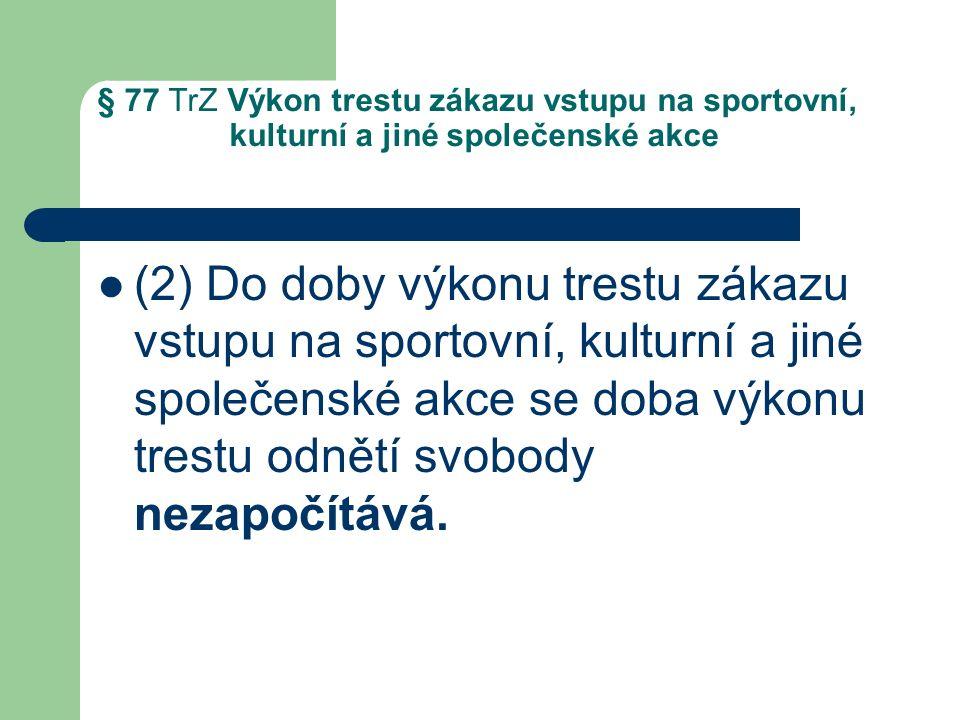 § 77 TrZ Výkon trestu zákazu vstupu na sportovní, kulturní a jiné společenské akce (2) Do doby výkonu trestu zákazu vstupu na sportovní, kulturní a jiné společenské akce se doba výkonu trestu odnětí svobody nezapočítává.
