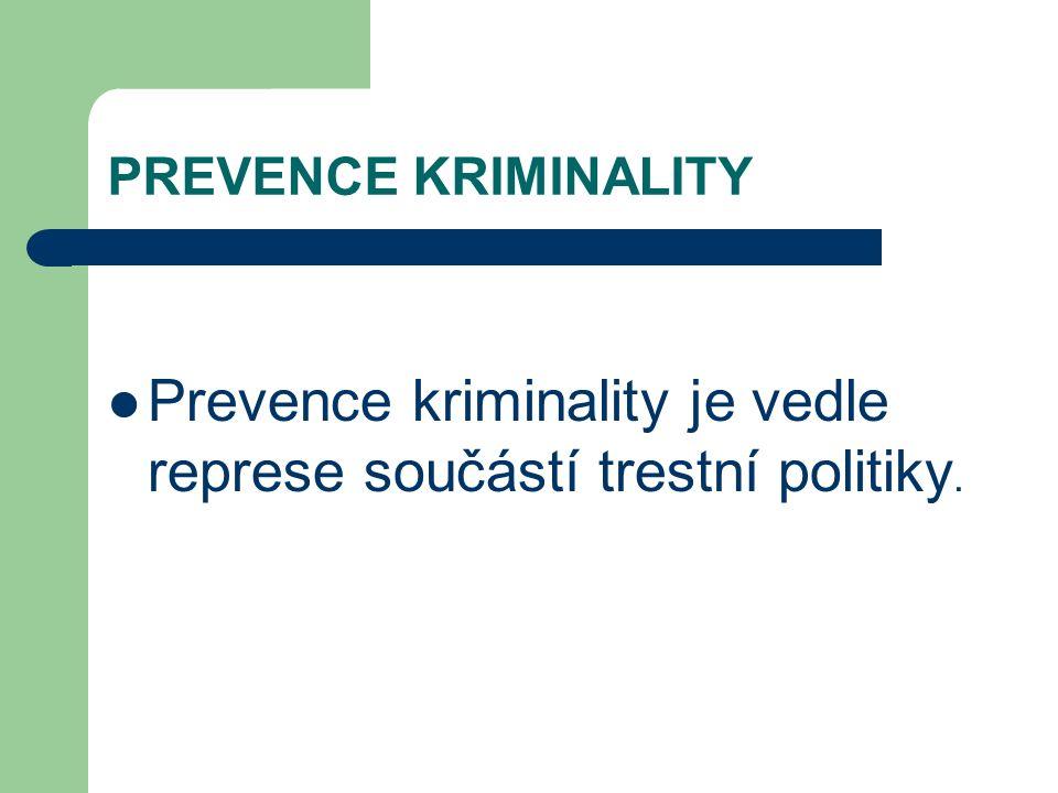 PREVENCE KRIMINALITY Prevence kriminality je vedle represe součástí trestní politiky.