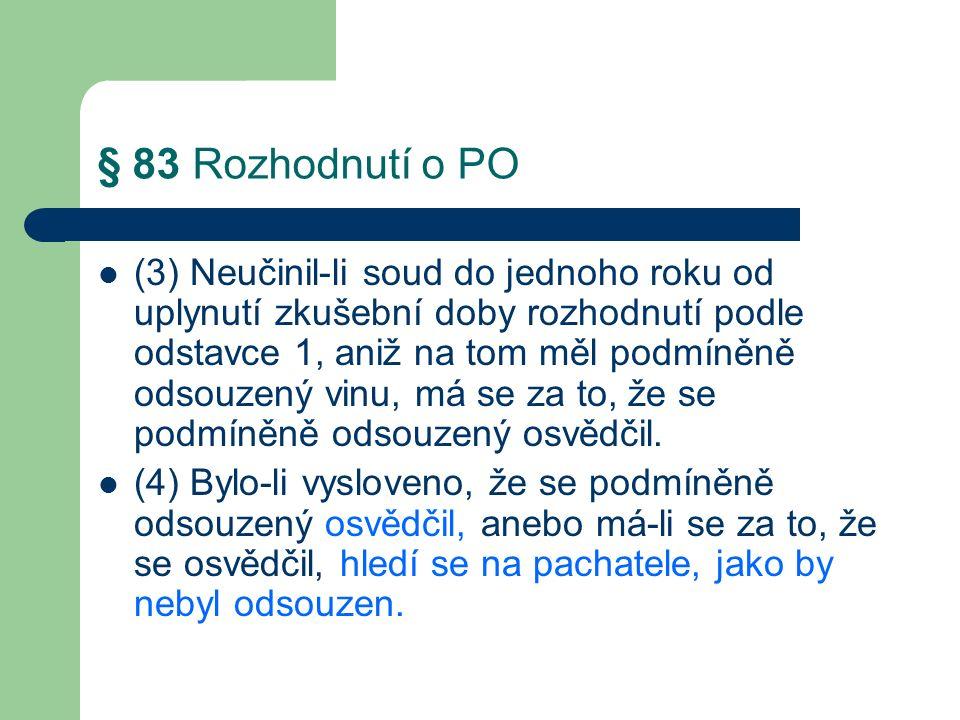 § 83 Rozhodnutí o PO (3) Neučinil-li soud do jednoho roku od uplynutí zkušební doby rozhodnutí podle odstavce 1, aniž na tom měl podmíněně odsouzený vinu, má se za to, že se podmíněně odsouzený osvědčil.