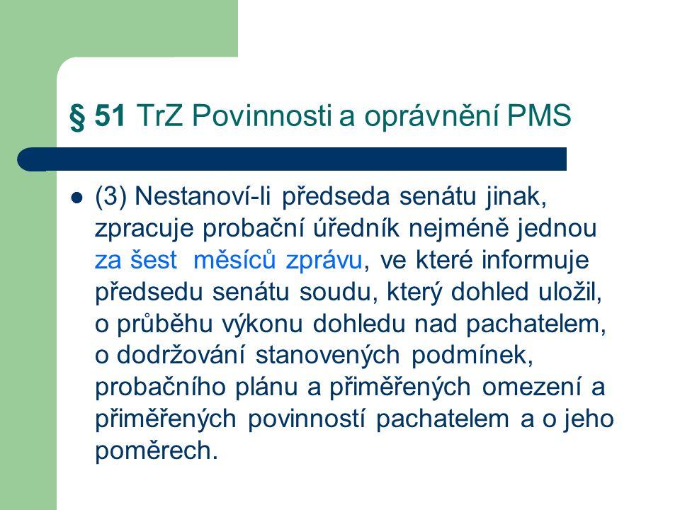 § 51 TrZ Povinnosti a oprávnění PMS (3) Nestanoví-li předseda senátu jinak, zpracuje probační úředník nejméně jednou za šest měsíců zprávu, ve které informuje předsedu senátu soudu, který dohled uložil, o průběhu výkonu dohledu nad pachatelem, o dodržování stanovených podmínek, probačního plánu a přiměřených omezení a přiměřených povinností pachatelem a o jeho poměrech.
