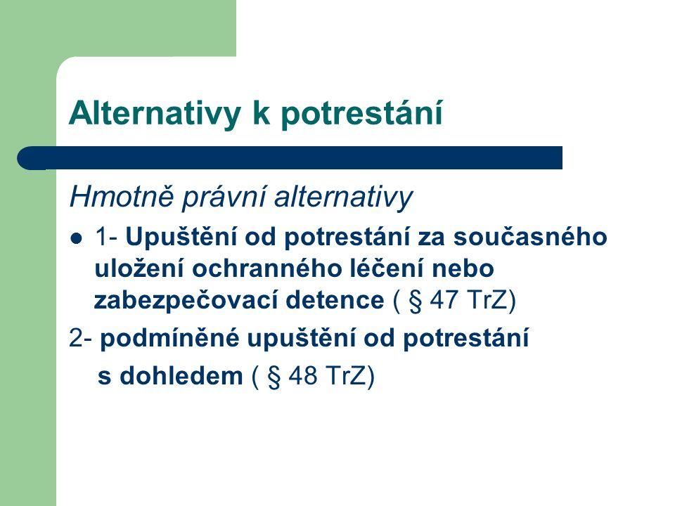 Alternativy k potrestání Hmotně právní alternativy 1- Upuštění od potrestání za současného uložení ochranného léčení nebo zabezpečovací detence ( § 47 TrZ) 2- podmíněné upuštění od potrestání s dohledem ( § 48 TrZ)