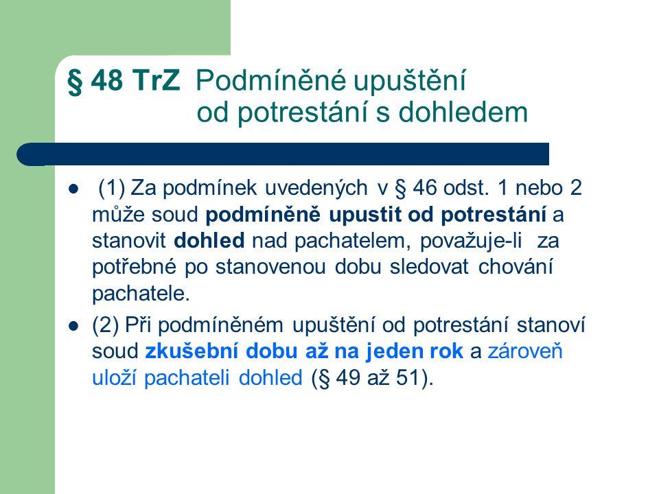 § 48 TrZ Podmíněné upuštění od potrestání s dohledem (1) Za podmínek uvedených v § 46 odst.