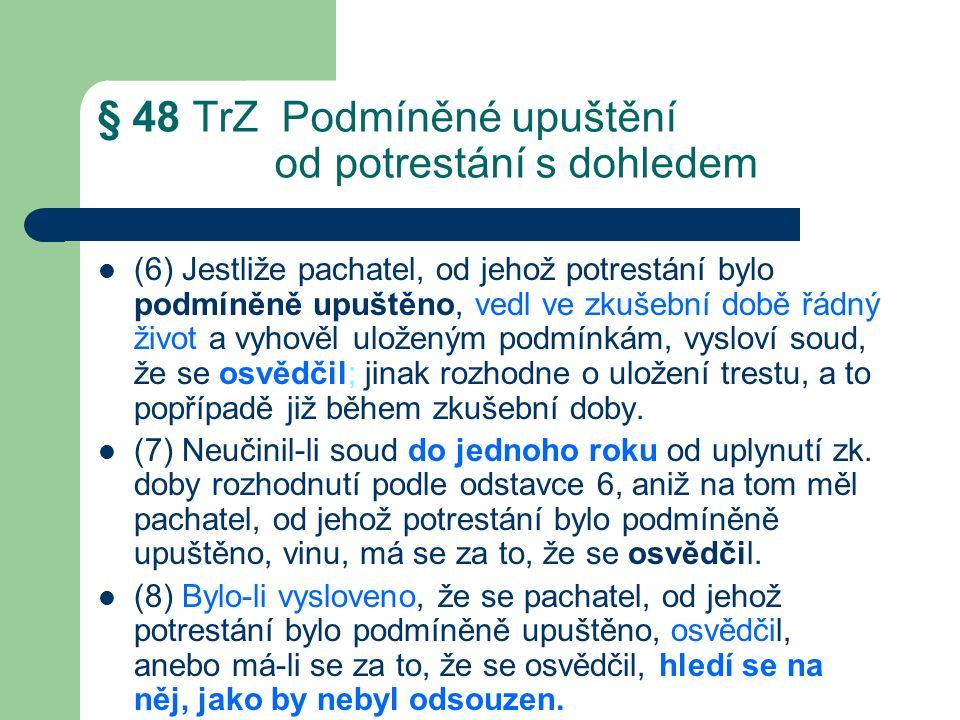 § 48 TrZ Podmíněné upuštění od potrestání s dohledem (6) Jestliže pachatel, od jehož potrestání bylo podmíněně upuštěno, vedl ve zkušební době řádný život a vyhověl uloženým podmínkám, vysloví soud, že se osvědčil; jinak rozhodne o uložení trestu, a to popřípadě již během zkušební doby.
