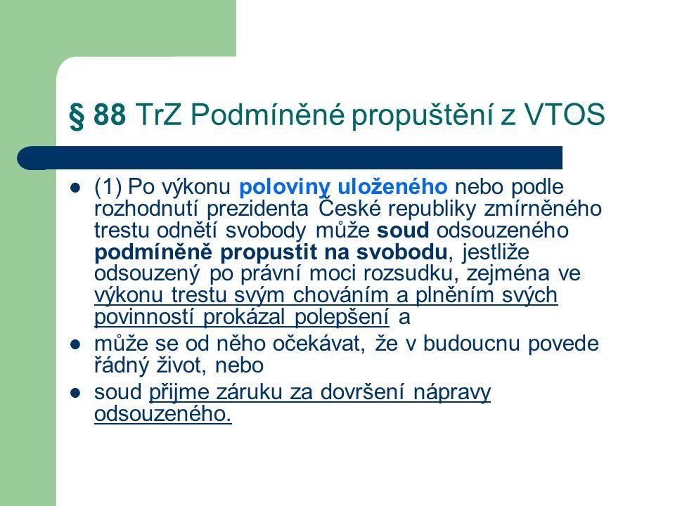 § 88 TrZ Podmíněné propuštění z VTOS (1) Po výkonu poloviny uloženého nebo podle rozhodnutí prezidenta České republiky zmírněného trestu odnětí svobody může soud odsouzeného podmíněně propustit na svobodu, jestliže odsouzený po právní moci rozsudku, zejména ve výkonu trestu svým chováním a plněním svých povinností prokázal polepšení a může se od něho očekávat, že v budoucnu povede řádný život, nebo soud přijme záruku za dovršení nápravy odsouzeného.