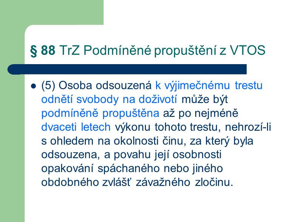 § 88 TrZ Podmíněné propuštění z VTOS (5) Osoba odsouzená k výjimečnému trestu odnětí svobody na doživotí může být podmíněně propuštěna až po nejméně dvaceti letech výkonu tohoto trestu, nehrozí-li s ohledem na okolnosti činu, za který byla odsouzena, a povahu její osobnosti opakování spáchaného nebo jiného obdobného zvlášť závažného zločinu.
