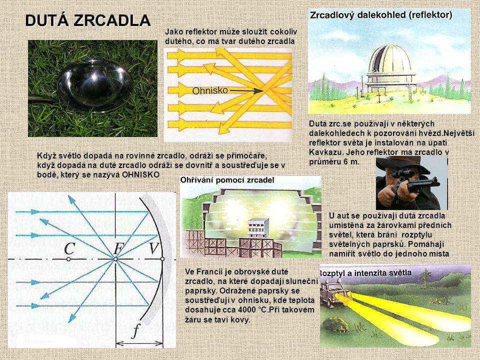 DUTÁ ZRCADLA Jako reflektor může sloužit cokoliv dutého, co má tvar dutého zrcadla Když světlo dopadá na rovinné zrcadlo, odráží se přímočaře, když dopadá na duté zrcadlo odráží se dovnitř a soustřeďuje se v bodě, který se nazývá OHNISKO Dutá zrc.se používají v některých dalekohledech k pozorování hvězd.Největší reflektor světa je instalován na úpatí Kavkazu.