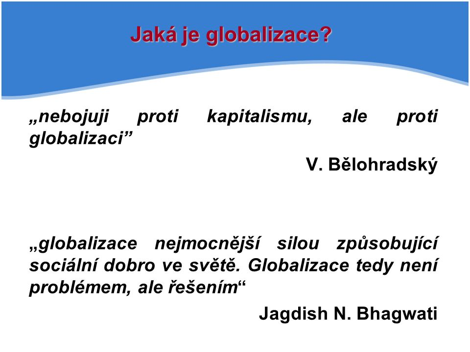 """""""nebojuji proti kapitalismu, ale proti globalizaci"""" V. Bělohradský """"globalizace nejmocnější silou způsobující sociální dobro ve světě. Globalizace ted"""