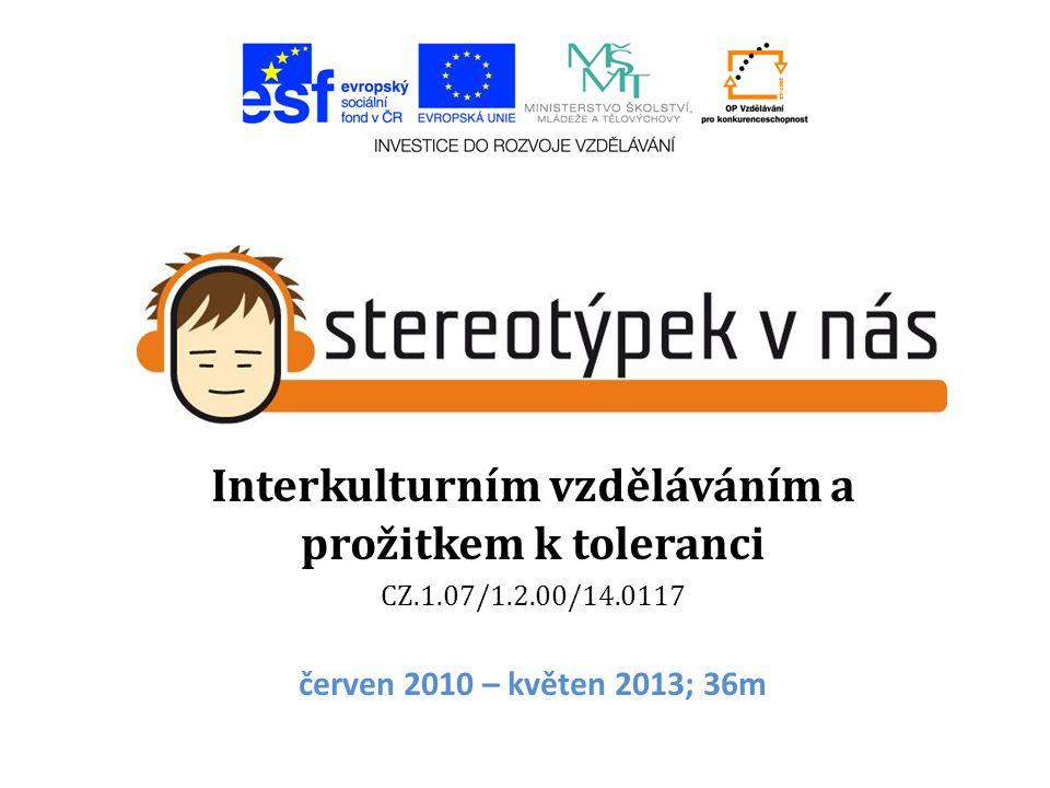 Interkulturním vzděláváním a prožitkem k toleranci CZ.1.07/1.2.00/14.0117 červen 2010 – květen 2013; 36m
