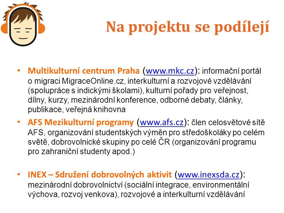 Na projektu se podílejí Multikulturní centrum Praha ( www.mkc.cz ): informační portál o migraci MigraceOnline.cz, interkulturní a rozvojové vzdělávání (spolupráce s indickými školami), kulturní pořady pro veřejnost, dílny, kurzy, mezinárodní konference, odborné debaty, články, publikace, veřejná knihovna www.mkc.cz AFS Mezikulturní programy ( www.afs.cz ): člen celosvětové sítě AFS, organizování studentských výměn pro středoškoláky po celém světě, dobrovolnické skupiny po celé ČR (organizování programu pro zahraniční studenty apod.) www.afs.cz INEX – Sdružení dobrovolných aktivit ( www.inexsda.cz ): mezinárodní dobrovolnictví (sociální integrace, environmentální výchova, rozvoj venkova), rozvojové a interkulturní vzdělávání www.inexsda.cz