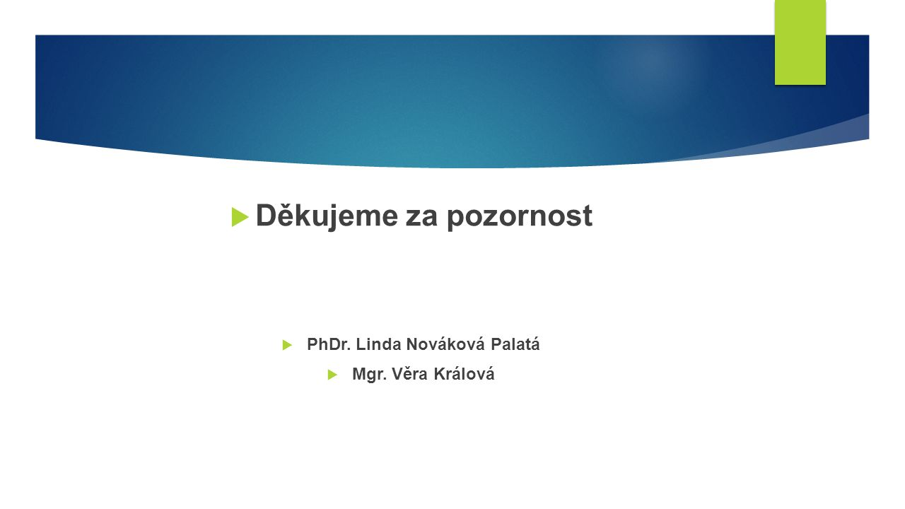  Děkujeme za pozornost  PhDr. Linda Nováková Palatá  Mgr. Věra Králová
