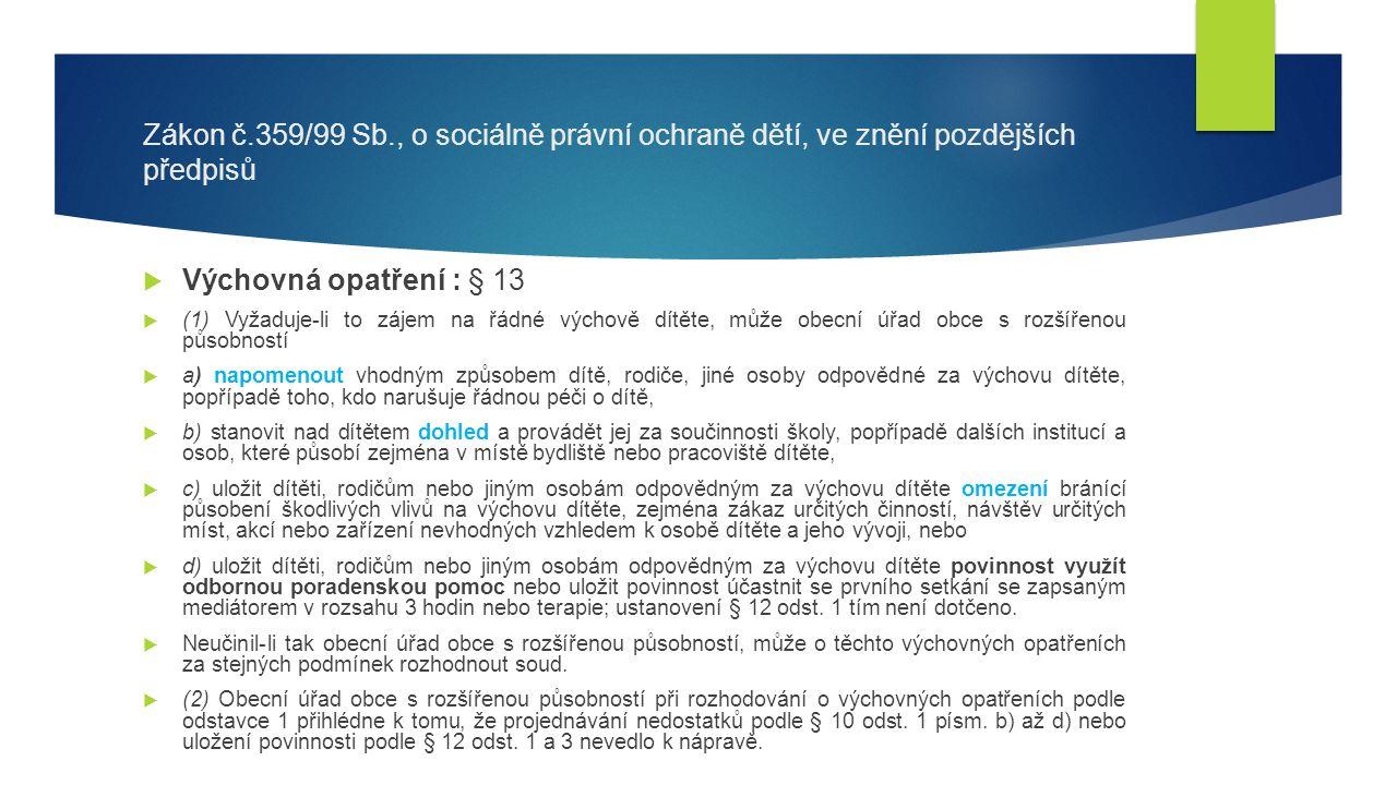 Zákon č.359/99 Sb., o sociálně právní ochraně dětí, ve znění pozdějších předpisů  Výchovná opatření : § 13  (1) Vyžaduje-li to zájem na řádné výchově dítěte, může obecní úřad obce s rozšířenou působností  a) napomenout vhodným způsobem dítě, rodiče, jiné osoby odpovědné za výchovu dítěte, popřípadě toho, kdo narušuje řádnou péči o dítě,  b) stanovit nad dítětem dohled a provádět jej za součinnosti školy, popřípadě dalších institucí a osob, které působí zejména v místě bydliště nebo pracoviště dítěte,  c) uložit dítěti, rodičům nebo jiným osobám odpovědným za výchovu dítěte omezení bránící působení škodlivých vlivů na výchovu dítěte, zejména zákaz určitých činností, návštěv určitých míst, akcí nebo zařízení nevhodných vzhledem k osobě dítěte a jeho vývoji, nebo  d) uložit dítěti, rodičům nebo jiným osobám odpovědným za výchovu dítěte povinnost využít odbornou poradenskou pomoc nebo uložit povinnost účastnit se prvního setkání se zapsaným mediátorem v rozsahu 3 hodin nebo terapie; ustanovení § 12 odst.