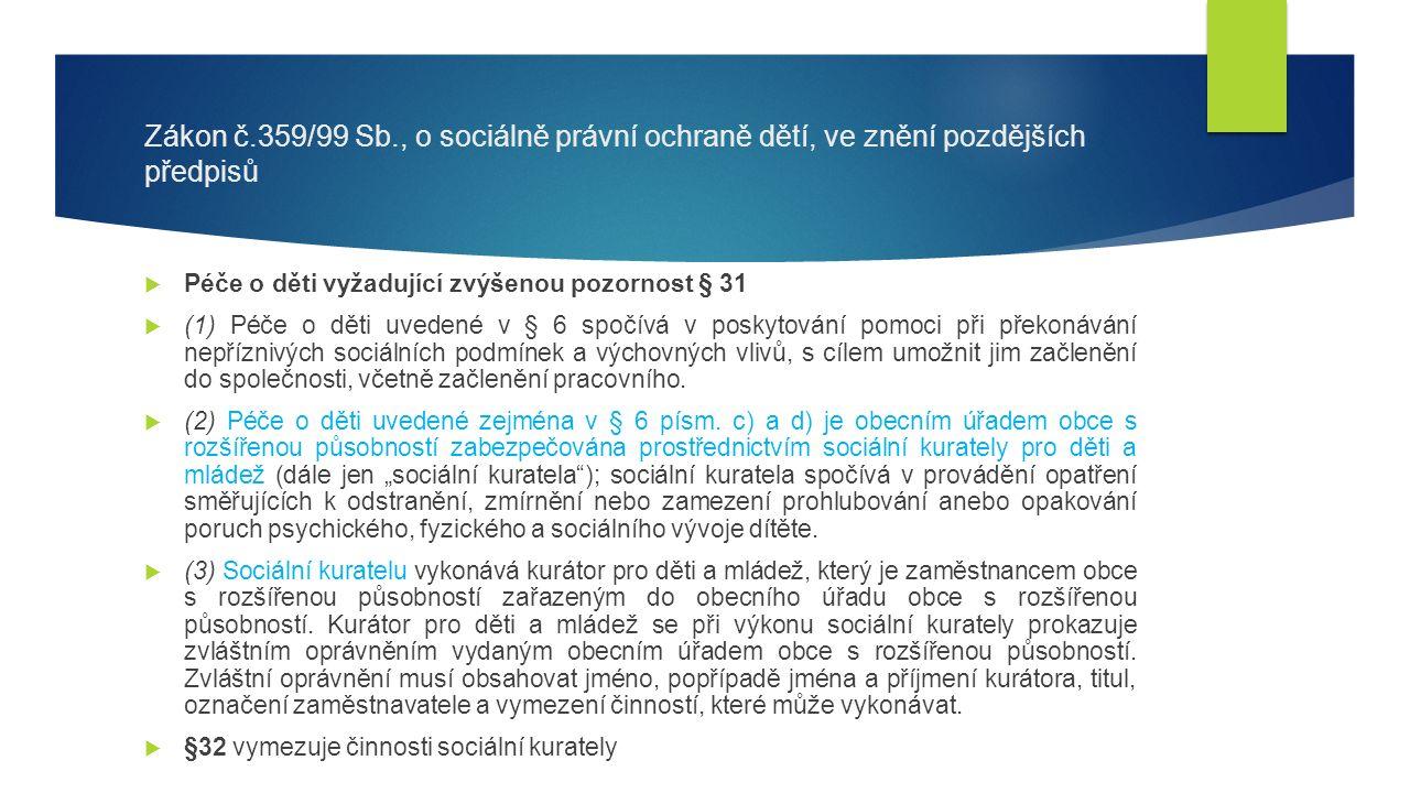 Zákon č.359/99 Sb., o sociálně právní ochraně dětí, ve znění pozdějších předpisů  Péče o děti vyžadující zvýšenou pozornost § 31  (1) Péče o děti uvedené v § 6 spočívá v poskytování pomoci při překonávání nepříznivých sociálních podmínek a výchovných vlivů, s cílem umožnit jim začlenění do společnosti, včetně začlenění pracovního.