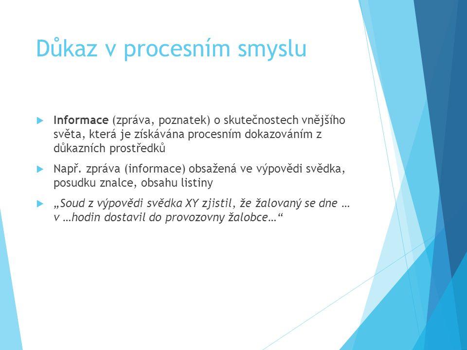 Důkazní prostředek  Pramen, pomocí nějž má být objasněna rozhodná skutečnost  Výpověď svědka, posudek znalce, obsah listiny atd.  Všechny prostředk