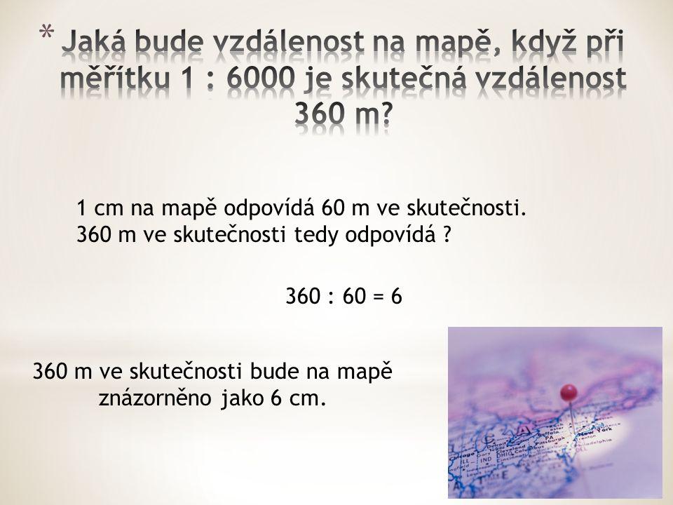 1 cm na mapě odpovídá 60 m ve skutečnosti. 360 m ve skutečnosti tedy odpovídá .