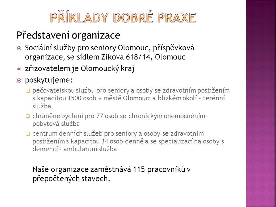 Představení organizace  Sociální služby pro seniory Olomouc, příspěvková organizace, se sídlem Zikova 618/14, Olomouc  zřizovatelem je Olomoucký kraj  poskytujeme:  pečovatelskou službu pro seniory a osoby se zdravotním postižením s kapacitou 1500 osob v městě Olomouci a blízkém okolí – terénní služba  chráněné bydlení pro 77 osob se chronickým onemocněním – pobytová služba  centrum denních služeb pro seniory a osoby se zdravotním postižením s kapacitou 34 osob denně a se specializací na osoby s demencí – ambulantní služba Naše organizace zaměstnává 115 pracovníků v přepočtených stavech.