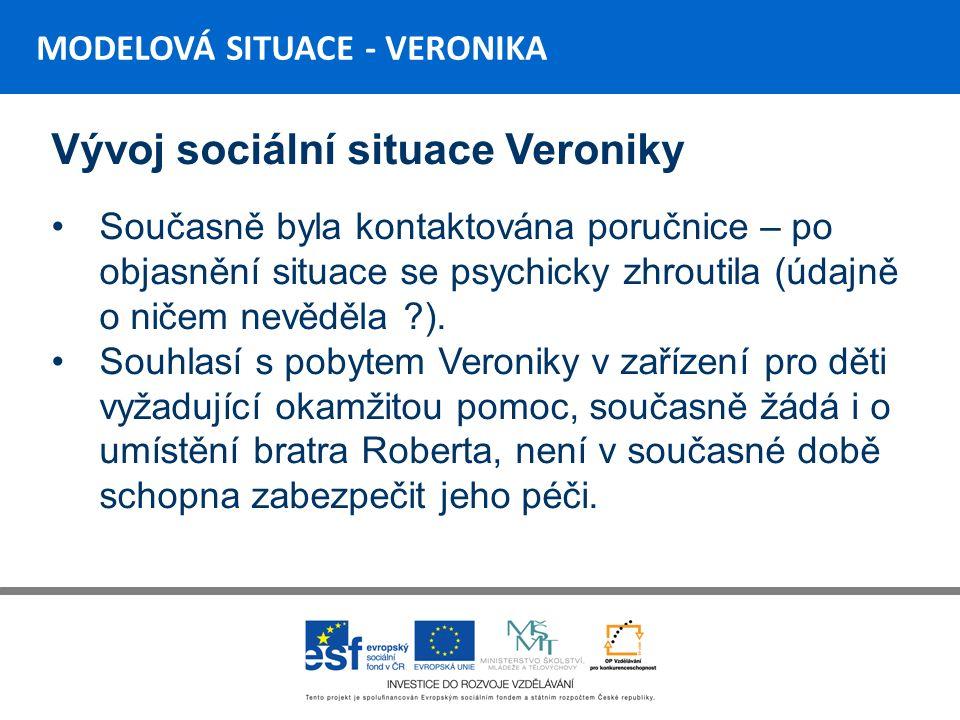 MODELOVÁ SITUACE - VERONIKA Vývoj sociální situace Veroniky Současně byla kontaktována poručnice – po objasnění situace se psychicky zhroutila (údajně o ničem nevěděla ).