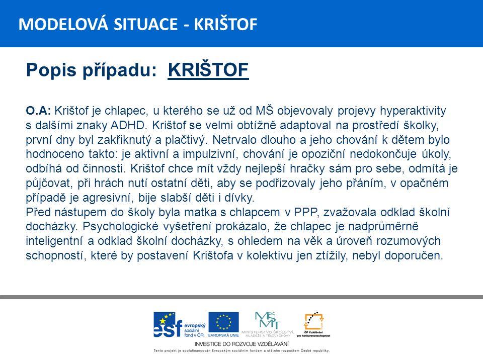 MODELOVÁ SITUACE - KRIŠTOF Popis případu: KRIŠTOF O.A: Krištof je chlapec, u kterého se už od MŠ objevovaly projevy hyperaktivity s dalšími znaky ADHD.