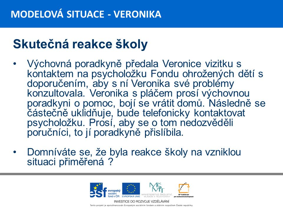 MODELOVÁ SITUACE - VERONIKA Skutečná reakce školy Výchovná poradkyně předala Veronice vizitku s kontaktem na psycholožku Fondu ohrožených dětí s doporučením, aby s ní Veronika své problémy konzultovala.