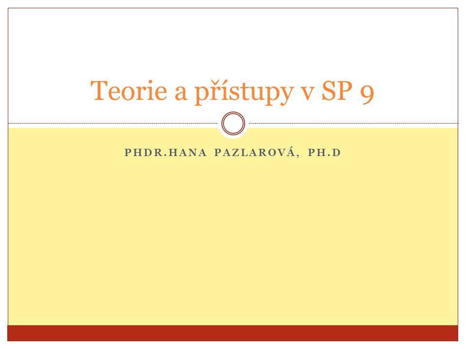 PHDR.HANA PAZLAROVÁ, PH.D Teorie a přístupy v SP 9