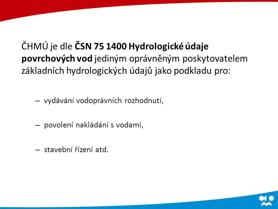 ČHMÚ je dle ČSN 75 1400 Hydrologické údaje povrchových vod jediným oprávněným poskytovatelem základních hydrologických údajů jako podkladu pro: – vydávání vodoprávních rozhodnutí, – povolení nakládání s vodami, – stavební řízení atd.
