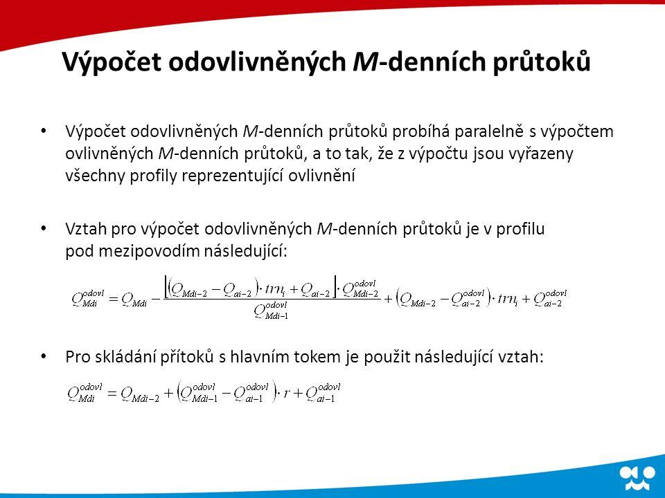Výpočet odovlivněných M-denních průtoků Výpočet odovlivněných M-denních průtoků probíhá paralelně s výpočtem ovlivněných M-denních průtoků, a to tak, že z výpočtu jsou vyřazeny všechny profily reprezentující ovlivnění Vztah pro výpočet odovlivněných M-denních průtoků je v profilu pod mezipovodím následující: Pro skládání přítoků s hlavním tokem je použit následující vztah: