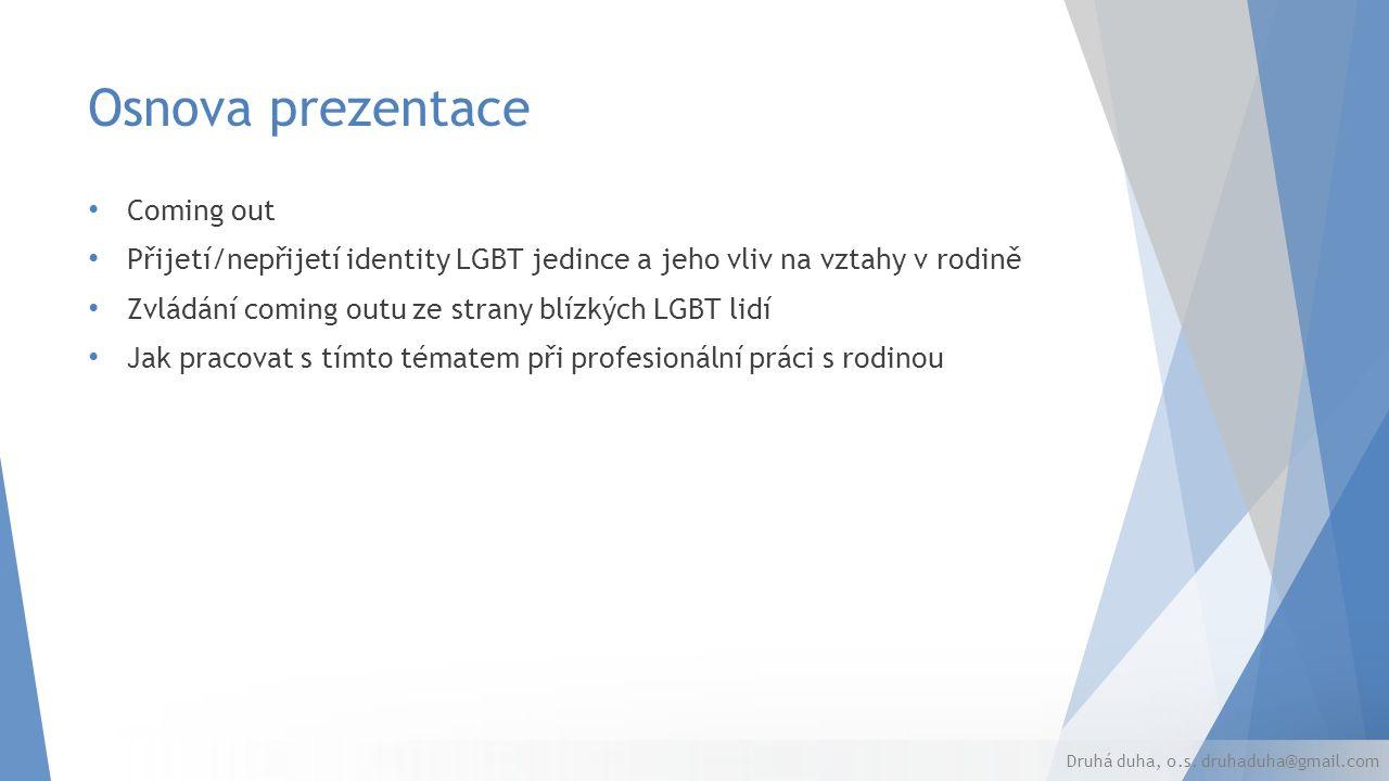 Osnova prezentace Coming out Přijetí/nepřijetí identity LGBT jedince a jeho vliv na vztahy v rodině Zvládání coming outu ze strany blízkých LGBT lidí