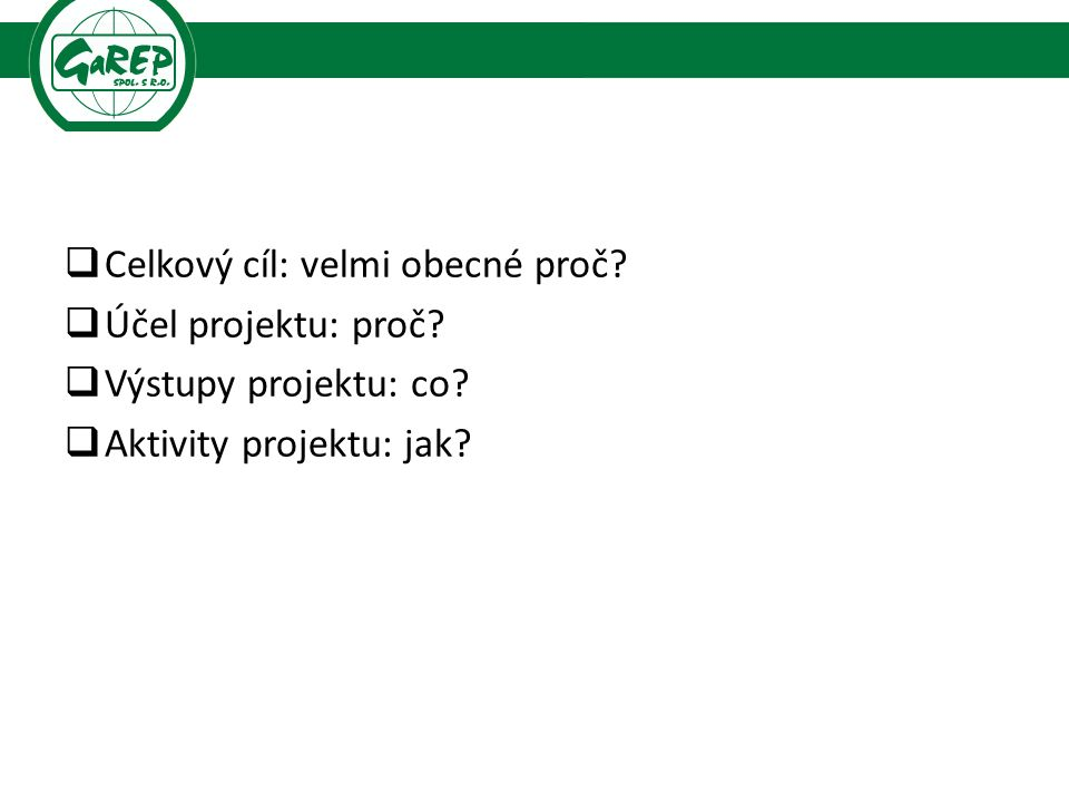  Celkový cíl: velmi obecné proč?  Účel projektu: proč?  Výstupy projektu: co?  Aktivity projektu: jak?