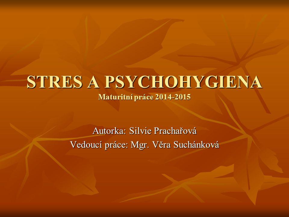 STRES A PSYCHOHYGIENA Maturitní práce 2014-2015 Autorka: Silvie Prachařová Vedoucí práce: Mgr. Věra Suchánková
