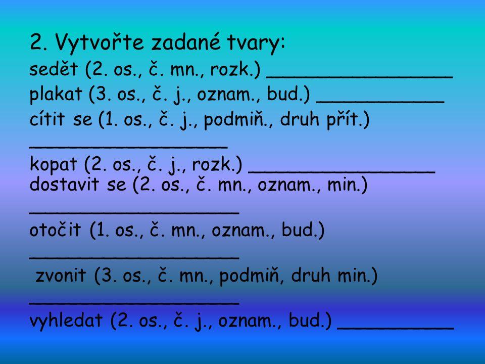 2. Vytvořte zadané tvary: sedět (2. os., č. mn., rozk.) ________________ plakat (3.