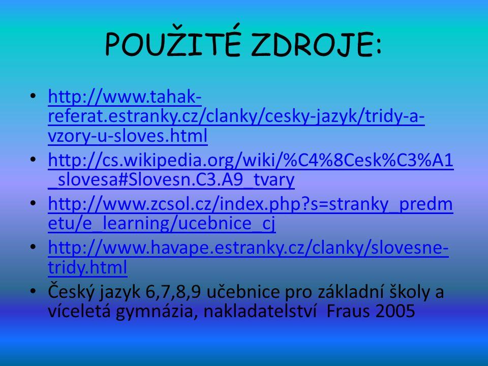 POUŽITÉ ZDROJE: http://www.tahak- referat.estranky.cz/clanky/cesky-jazyk/tridy-a- vzory-u-sloves.html http://www.tahak- referat.estranky.cz/clanky/cesky-jazyk/tridy-a- vzory-u-sloves.html http://cs.wikipedia.org/wiki/%C4%8Cesk%C3%A1 _slovesa#Slovesn.C3.A9_tvary http://cs.wikipedia.org/wiki/%C4%8Cesk%C3%A1 _slovesa#Slovesn.C3.A9_tvary http://www.zcsol.cz/index.php s=stranky_predm etu/e_learning/ucebnice_cj http://www.zcsol.cz/index.php s=stranky_predm etu/e_learning/ucebnice_cj http://www.havape.estranky.cz/clanky/slovesne- tridy.html http://www.havape.estranky.cz/clanky/slovesne- tridy.html Český jazyk 6,7,8,9 učebnice pro základní školy a víceletá gymnázia, nakladatelství Fraus 2005