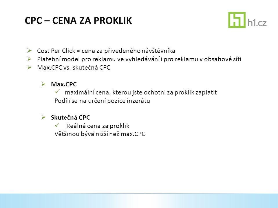 CPC – CENA ZA PROKLIK  Cost Per Click = cena za přivedeného návštěvníka  Platební model pro reklamu ve vyhledávání i pro reklamu v obsahové síti  Max.CPC vs.