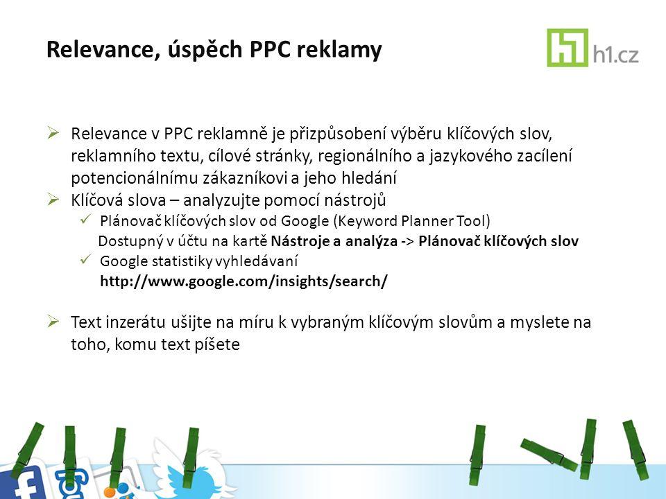 Relevance, úspěch PPC reklamy  Relevance v PPC reklamně je přizpůsobení výběru klíčových slov, reklamního textu, cílové stránky, regionálního a jazykového zacílení potencionálnímu zákazníkovi a jeho hledání  Klíčová slova – analyzujte pomocí nástrojů Plánovač klíčových slov od Google (Keyword Planner Tool) Dostupný v účtu na kartě Nástroje a analýza -> Plánovač klíčových slov Google statistiky vyhledávaní http://www.google.com/insights/search/  Text inzerátu ušijte na míru k vybraným klíčovým slovům a myslete na toho, komu text píšete