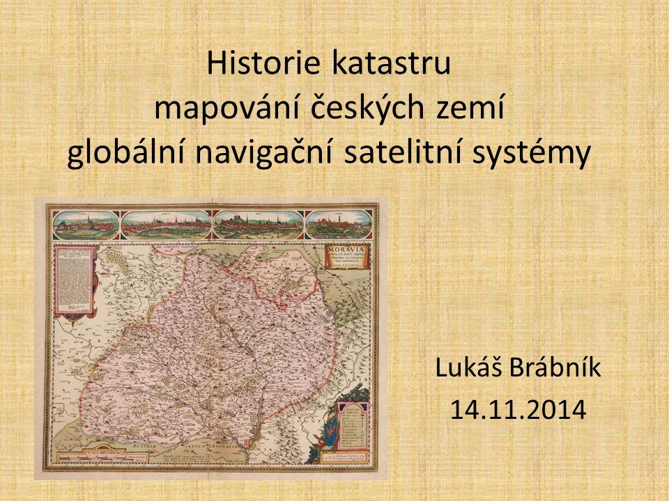 Historie katastru mapování českých zemí globální navigační satelitní systémy Lukáš Brábník 14.11.2014