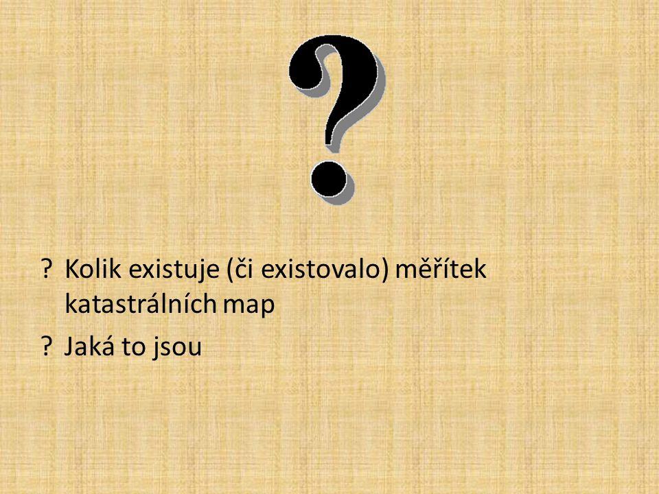 ?Kolik existuje (či existovalo) měřítek katastrálních map ?Jaká to jsou