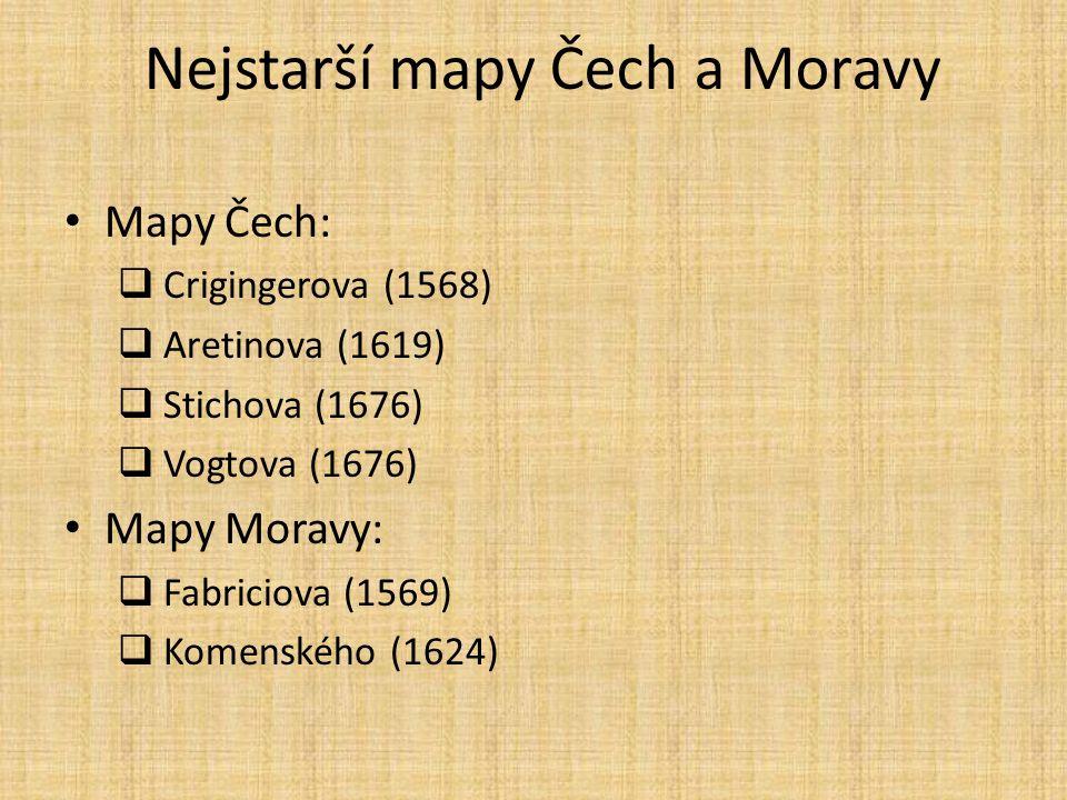 Nejstarší mapy Čech a Moravy Mapy Čech:  Crigingerova (1568)  Aretinova (1619)  Stichova (1676)  Vogtova (1676) Mapy Moravy:  Fabriciova (1569)  Komenského (1624)
