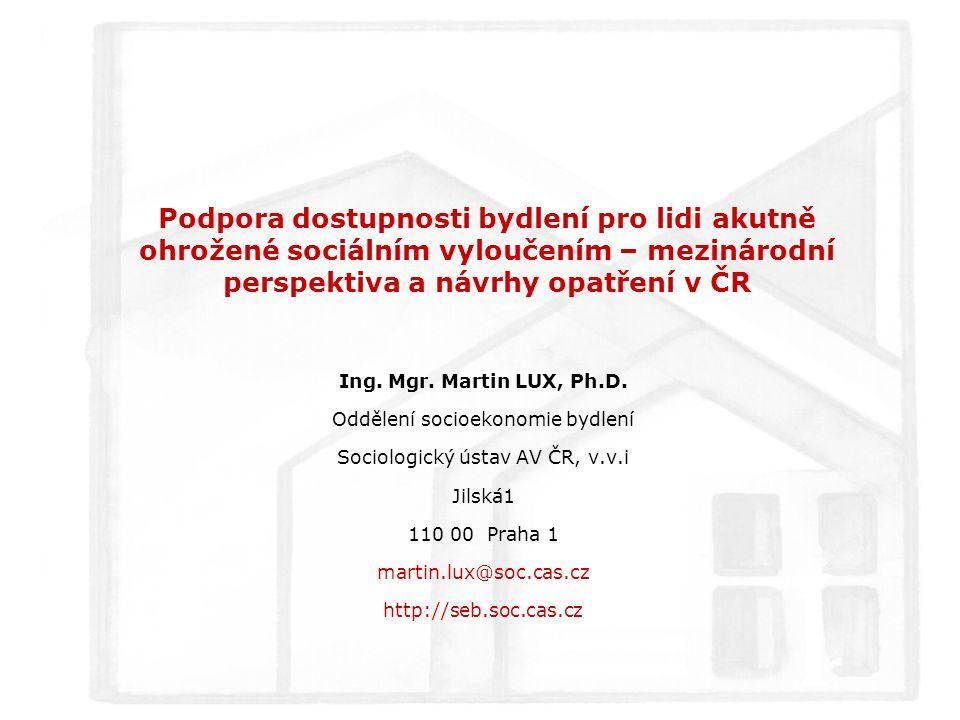 Podpora dostupnosti bydlení pro lidi akutně ohrožené sociálním vyloučením – mezinárodní perspektiva a návrhy opatření v ČR Ing. Mgr. Martin LUX, Ph.D.