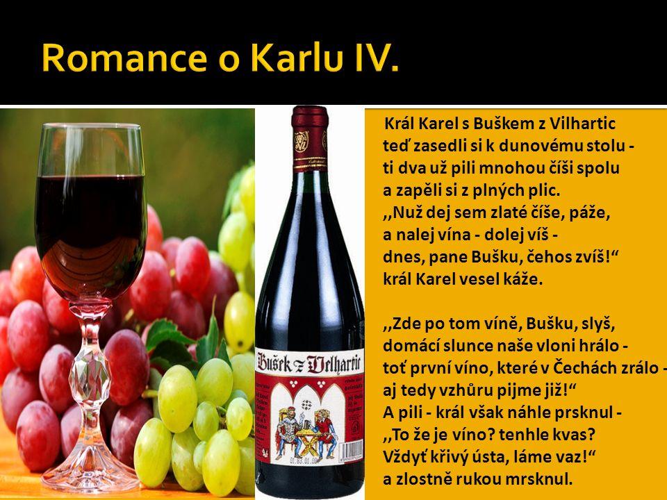 Král Karel s Buškem z Vilhartic teď zasedli si k dunovému stolu - ti dva už pili mnohou číši spolu a zapěli si z plných plic.,,Nuž dej sem zlaté číše, páže, a nalej vína - dolej víš - dnes, pane Bušku, čehos zvíš! král Karel vesel káže.,,Zde po tom víně, Bušku, slyš, domácí slunce naše vloni hrálo - toť první víno, které v Čechách zrálo - aj tedy vzhůru pijme již! A pili - král však náhle prsknul -,,To že je víno.